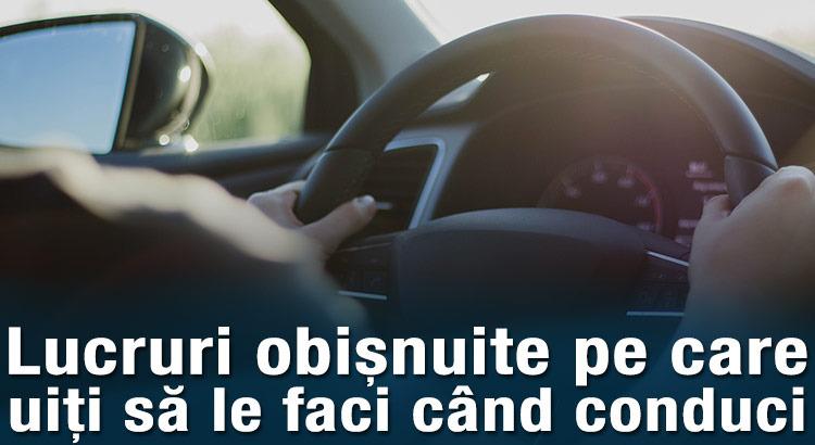 Lucruri obișnuite pe care uiți să le faci când conduci